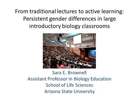 From traditional lectures to active learning: Persistent gender differences in large introductory biology classrooms Sara E. Brownell Assistant Professor.