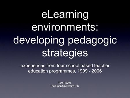 ELearning environments: <strong>developing</strong> pedagogic strategies experiences from four school based <strong>teacher</strong> education programmes, 1999 - 2006 Tom Power, The Open.