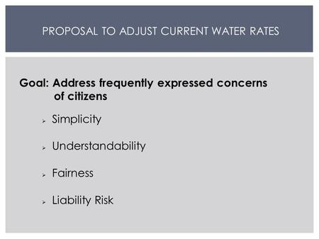 PROPOSAL TO ADJUST CURRENT WATER RATES Goal: Address frequently expressed concerns of citizens  Simplicity  Understandability  Fairness  Liability.