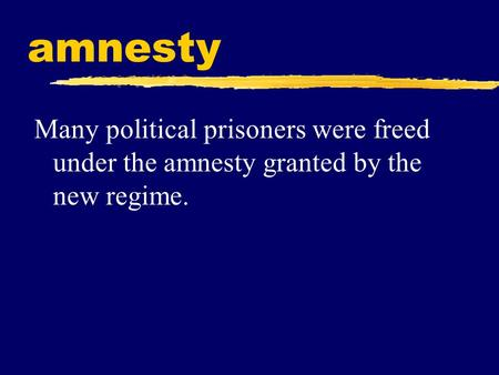 Amnesty Many political prisoners were freed under the amnesty granted by the new regime.