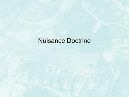 Nuisance Doctrine. Nuisance Nuisance actions are an extension of the private tort of trespass to land –Trespass – physical invasion of property –Nuisance.
