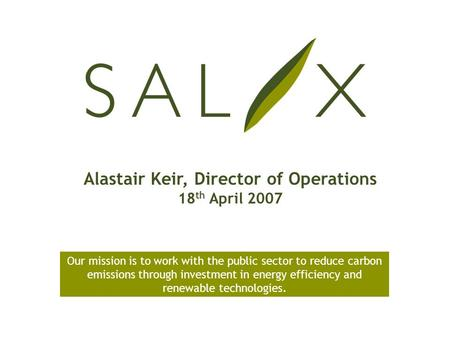 Alastair Keir, Director of Operations 18 th April 2007 Our mission is to work with the public sector to reduce carbon emissions through investment in energy.