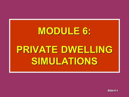 Slide 6-1 MODULE 6: PRIVATE DWELLING SIMULATIONS.