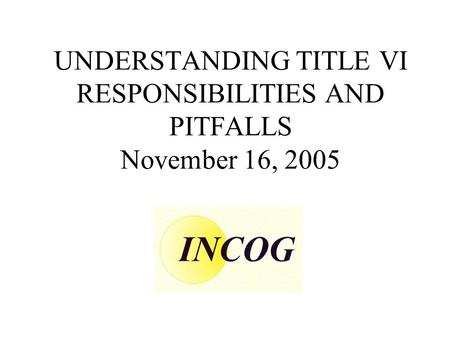 UNDERSTANDING TITLE VI RESPONSIBILITIES AND PITFALLS November 16, 2005.