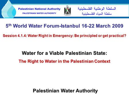 Palestinian Water Authority 5 th World Water Forum-Istanbul 16-22 March 2009 Session 4.1.4: Water Right in Emergency: Be principled or get practical? Water.