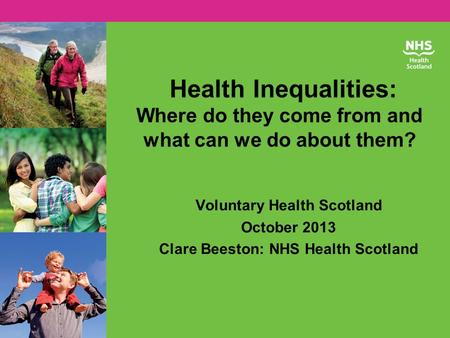 Health Inequalities: Where do they come from and what can we do about them? Voluntary Health Scotland October 2013 Clare Beeston: NHS Health Scotland.