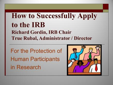 How to Successfully Apply to the IRB Richard Gordin, IRB Chair True Rubal, Administrator / Director For the Protection of Human Participants in Research.