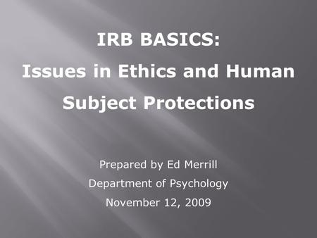 IRB BASICS: Issues in Ethics and Human Subject Protections Prepared by Ed Merrill Department of Psychology November 12, 2009.