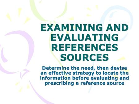 EXAMINING AND EVALUATING REFERENCES SOURCES Determine the need, then devise an effective strategy to locate the information before evaluating and prescribing.