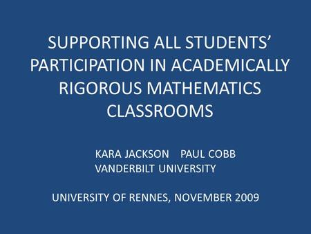 SUPPORTING ALL STUDENTS' PARTICIPATION IN ACADEMICALLY RIGOROUS MATHEMATICS CLASSROOMS KARA JACKSON PAUL COBB VANDERBILT UNIVERSITY UNIVERSITY OF RENNES,