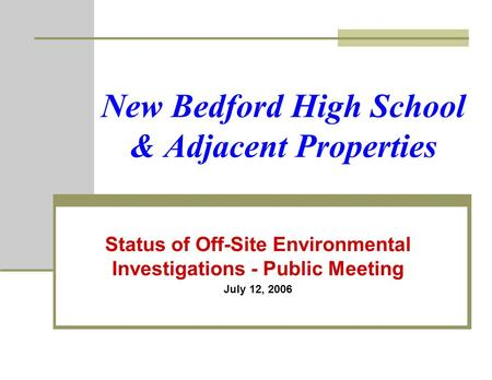 New Bedford High School & Adjacent Properties Status of Off-Site Environmental Investigations - Public Meeting July 12, 2006.