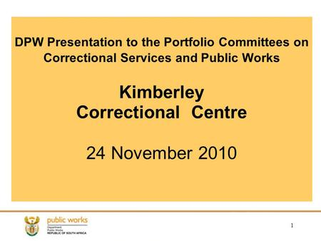 1 DPW Presentation to the Portfolio Committees on Correctional Services and Public Works Kimberley Correctional Centre 24 November 2010.