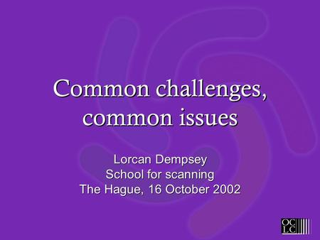 Common challenges, common issues Lorcan Dempsey School for scanning The Hague, 16 October 2002.