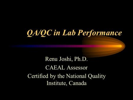 QA/QC in Lab Performance Renu Joshi, Ph.D. CAEAL Assessor Certified by the National Quality Institute, Canada.