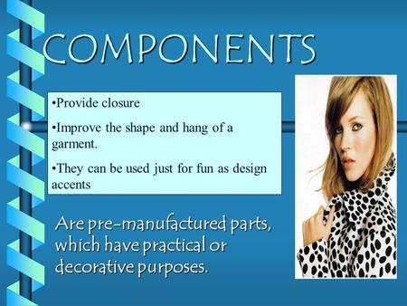 COMPONENTS Are pre-manufactured parts, which have practical or decorative purposes. Provide closure Improve the shape and hang of a garment. They can be.