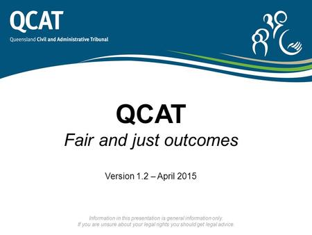QCAT Fair and just outcomes Version 1.2 – April 2015 Information in this presentation is general information only. If you are unsure about your legal rights.