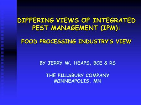 DIFFERING VIEWS OF INTEGRATED PEST MANAGEMENT (IPM): FOOD PROCESSING INDUSTRY'S VIEW BY JERRY W. HEAPS, BCE & RS THE PILLSBURY COMPANY MINNEAPOLIS, MN.