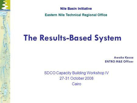 The Results-Based System Awoke Kassa ENTRO M&E Officer ENTRO M&E Officer SDCO Capacity Building Workshop IV 27-31 October 2008 Cairo Nile Basin Initiative.