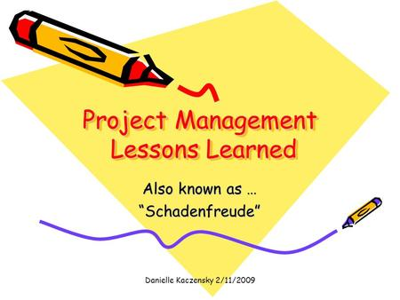"Danielle Kaczensky 2/11/2009 Project Management Lessons Learned Also known as … ""Schadenfreude"""