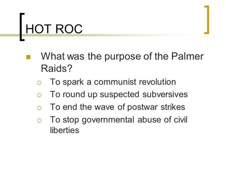 HOT ROC What was the purpose of the Palmer Raids?  To spark a communist revolution  To round up suspected subversives  To end the wave of postwar strikes.