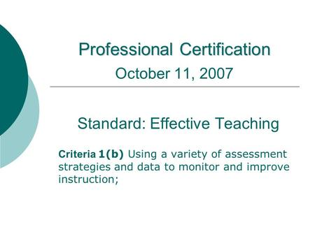 Professional Certification Professional Certification October 11, 2007 Standard: Effective Teaching Criteria 1(b) Using a variety of assessment strategies.