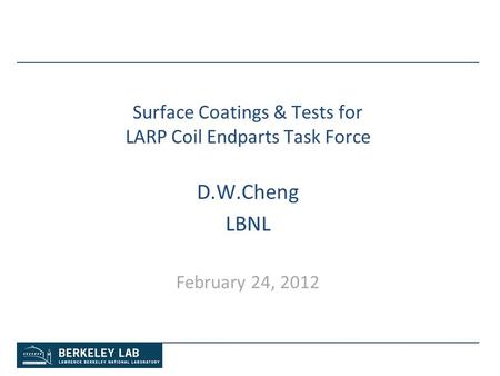 Surface Coatings & Tests for LARP Coil Endparts Task Force D.W.Cheng LBNL February 24, 2012.