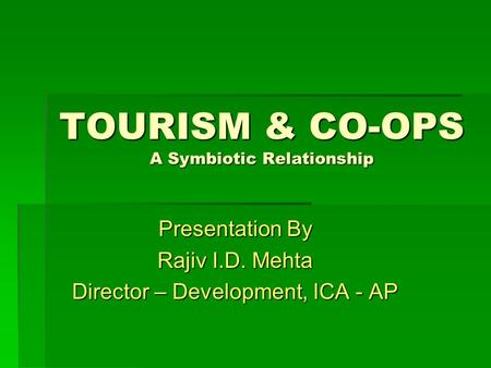 TOURISM & CO-OPS A Symbiotic Relationship Presentation By Rajiv I.D. Mehta Director – Development, ICA - AP.