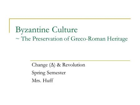 Byzantine Culture ~ The Preservation of Greco-Roman Heritage Change (∆) & Revolution Spring Semester Mrs. Huff.