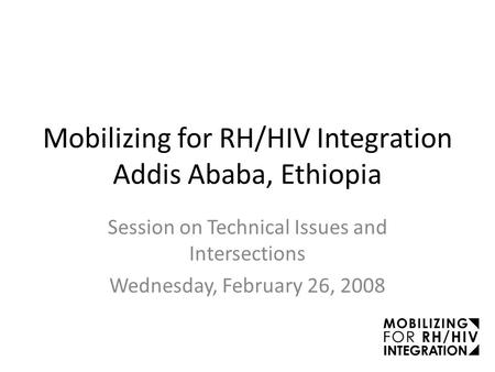 Mobilizing for RH/HIV Integration Addis Ababa, Ethiopia Session on Technical Issues and Intersections Wednesday, February 26, 2008.