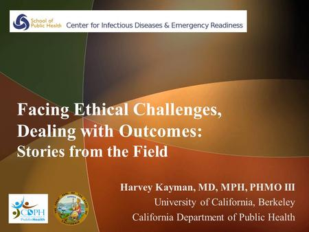 Facing Ethical Challenges, Dealing with Outcomes: Stories from the Field Harvey Kayman, MD, MPH, PHMO III University of California, Berkeley California.