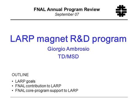 F LARP magnet R&D program Giorgio Ambrosio TD/MSD FNAL Annual Program Review September 07 OUTLINE LARP goals FNAL contribution to LARP FNAL core-program.
