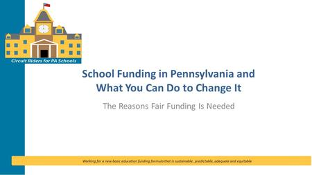 Working for a new basic education funding formula that is sustainable, predictable, adequate and equitable School Funding in Pennsylvania and What You.