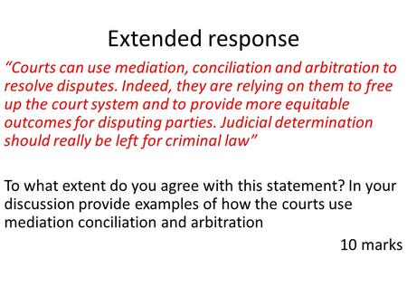 "Extended response ""Courts can use mediation, conciliation and arbitration to resolve disputes. Indeed, they are relying on them to free up the court system."