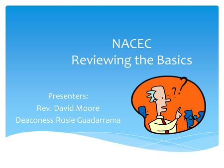 NACEC Reviewing the Basics Presenters: Rev. David Moore Deaconess Rosie Guadarrama.