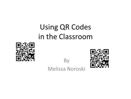 Using QR Codes in the Classroom By Melissa Noroski.