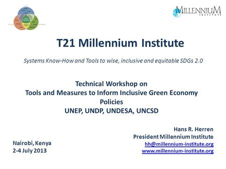 T21 Millennium Institute Systems Know-How and Tools to wise, inclusive and equitable SDGs 2.0 Hans R. Herren President Millennium Institute