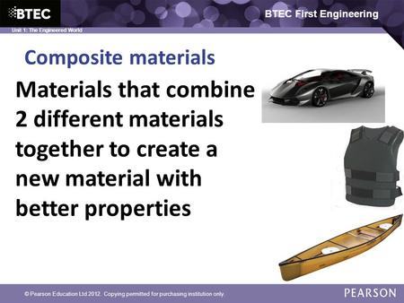 BTEC First Engineering Unit 1: The Engineered World Composite materials © Pearson Education Ltd 2012. Copying permitted for purchasing institution only.