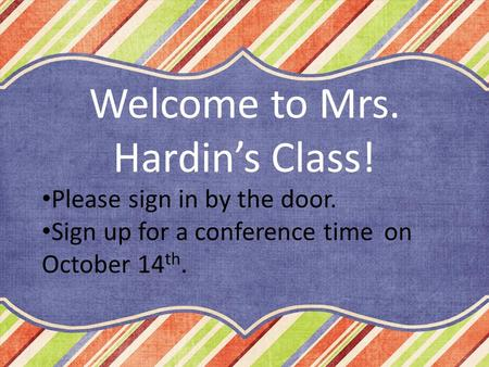 Please sign in by the door. Sign up for a conference time on October 14 th. Welcome to Mrs. Hardin's Class!