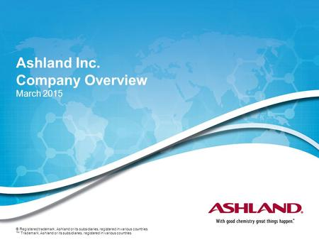Ashland Inc. Company Overview March 2015 ® Registered trademark, Ashland or its subsidiaries, registered in various countries ™ Trademark, Ashland or its.