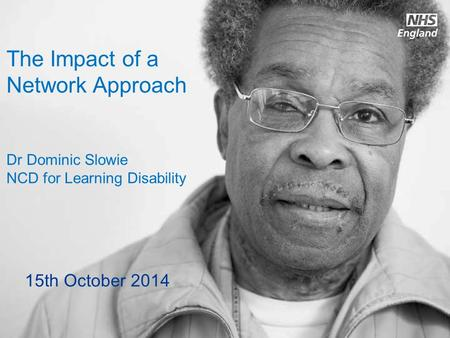 Www.england.nhs.uk The Impact of a Network Approach Dr Dominic Slowie NCD for Learning Disability 15th October 2014.