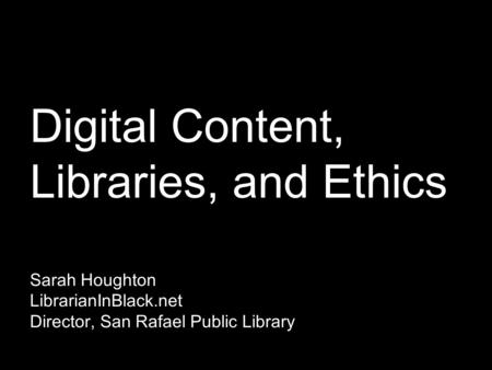 Digital Content, Libraries, and Ethics Sarah Houghton LibrarianInBlack.net Director, San Rafael Public Library.