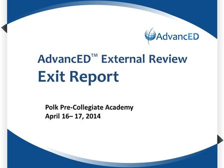 AdvancED TM External Review Exit Report Polk Pre-Collegiate Academy April 16– 17, 2014.