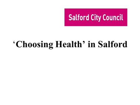 'Choosing Health' in Salford. How healthy is Salford? Health in Salford is getting better Life expectancy going up, cancers etc going down However, much.