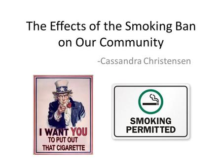 The Effects of the Smoking Ban on Our Community -Cassandra Christensen.
