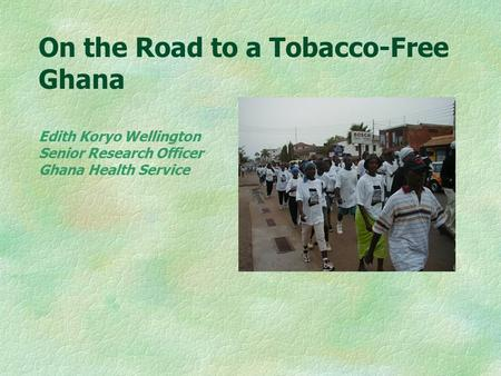 On the Road to a Tobacco-Free Ghana Edith Koryo Wellington Senior Research Officer Ghana Health Service.