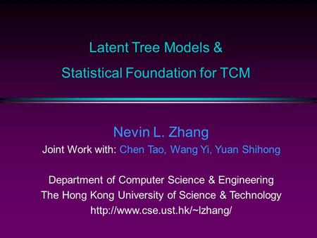 Latent Tree Models & Statistical Foundation for TCM Nevin L. Zhang Joint Work with: Chen Tao, Wang Yi, Yuan Shihong Department of Computer Science & Engineering.