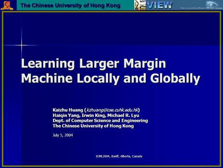 ICML2004, Banff, Alberta, Canada Learning Larger Margin Machine Locally and Globally Kaizhu Huang Haiqin Yang, Irwin King, Michael.