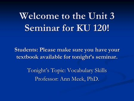 Welcome to the Unit 3 Seminar for KU 120! Students: Please make sure you have your textbook available for tonight's seminar. Welcome to the Unit 3 Seminar.