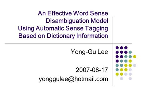 An Effective Word Sense Disambiguation Model Using Automatic Sense Tagging Based on Dictionary Information Yong-Gu Lee 2007-08-17