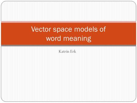 Katrin Erk Vector space models of word meaning. Geometric interpretation of lists of feature/value pairs In cognitive science: representation of a concept.